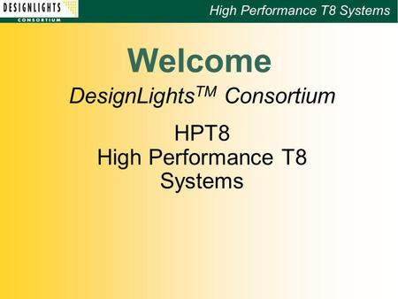 High Performance T8 Systems Welcome DesignLights TM Consortium HPT8 High Performance T8 Systems.