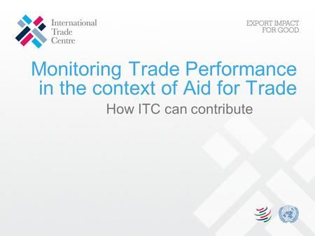 Monitoring Trade Performance in the context of Aid for Trade How ITC can contribute.