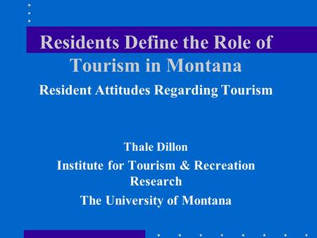Residents Define the Role of Tourism in Montana Resident Attitudes Regarding Tourism Thale Dillon Institute for Tourism & Recreation Research The University.