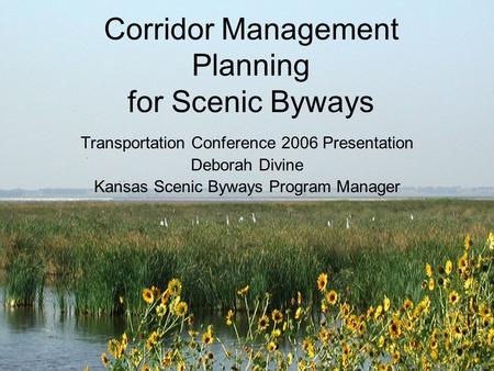 Corridor Management Planning for Scenic Byways Transportation Conference 2006 Presentation Deborah Divine Kansas Scenic Byways Program Manager.