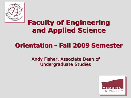 Faculty of Engineering and Applied Science Orientation - Fall 2009 Semester Andy Fisher, Associate Dean of Undergraduate Studies.