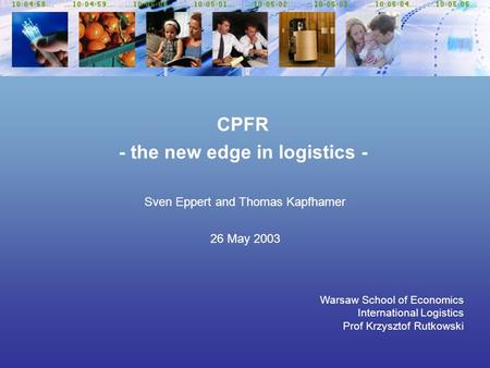 Sven Eppert and Thomas Kapfhamer 26 May 2003 Warsaw School of Economics International Logistics Prof Krzysztof Rutkowski CPFR - the new edge in logistics.