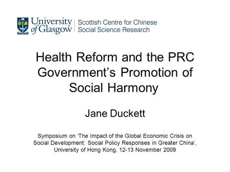 Health Reform and the PRC Governments Promotion of Social Harmony Jane Duckett Symposium on The Impact of the Global Economic Crisis on Social Development: