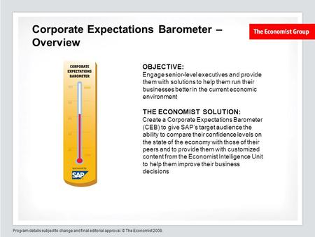 Program details subject to change and final editorial approval. © The Economist 2009. Corporate Expectations Barometer – Overview OBJECTIVE: Engage senior-level.