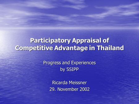 Participatory Appraisal of Competitive Advantage in Thailand Progress and Experiences by SSIPP Ricarda Meissner 29. November 2002.