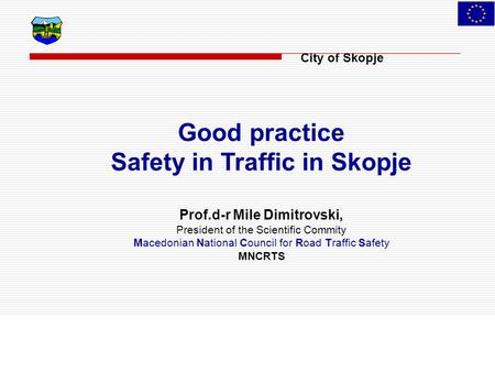 City of Skopje Good practice Safety in Traffic in Skopje Prof.d-r Mile Dimitrovski, President of the Scientific Commity Macedonian National Council for.