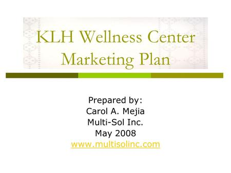 KLH Wellness Center Marketing Plan Prepared by: Carol A. Mejia Multi-Sol Inc. May 2008 www.multisolinc.com.
