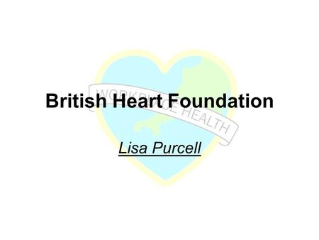 British Heart Foundation Lisa Purcell. British Heart Foundation Workplace health Lisa Purcell Project Manager, Adults.