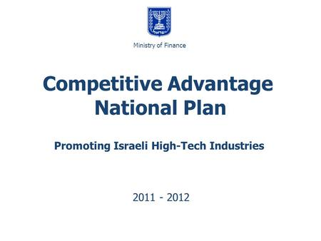 Promoting Israeli High-Tech Industries 2011 - 2012 Competitive Advantage National Plan משרד האוצר Ministry of Finance.