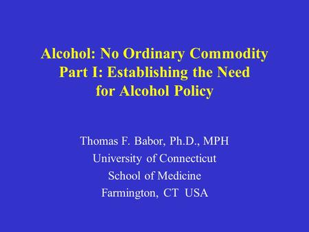 Alcohol: No Ordinary Commodity Part I: Establishing the Need for Alcohol Policy Thomas F. Babor, Ph.D., MPH University of Connecticut School of Medicine.