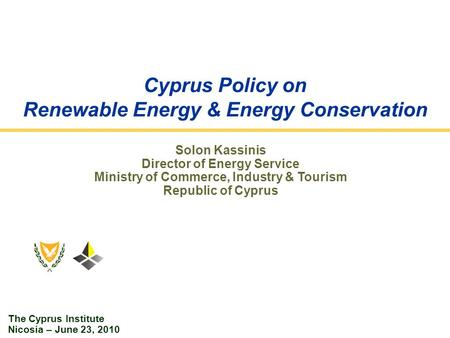 Cyprus Policy on Renewable Energy & Energy Conservation Solon Kassinis Director of Energy Service Ministry of Commerce, Industry & Tourism Republic of.