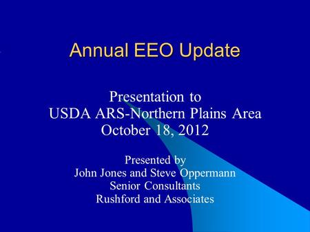 Annual EEO Update Presentation to USDA ARS-Northern Plains Area October 18, 2012 Presented by John Jones and Steve Oppermann Senior Consultants Rushford.