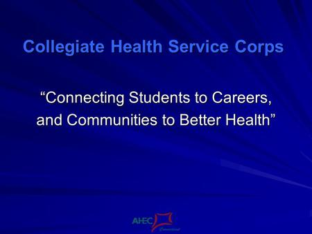 Collegiate Health Service Corps Connecting Students to Careers, and Communities to Better Health.