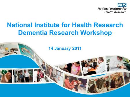 National Institute for Health Research Dementia Research Workshop 14 January 2011.
