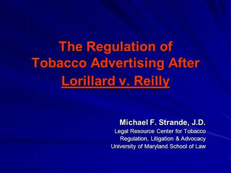 The Regulation of Tobacco Advertising After Lorillard v. Reilly Michael F. Strande, J.D. Legal Resource Center for Tobacco Regulation, Litigation & Advocacy.