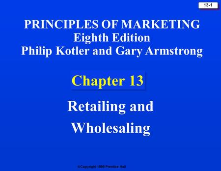 Copyright 1999 Prentice Hall 13-1 Chapter 13 Retailing and Wholesaling PRINCIPLES OF MARKETING Eighth Edition Philip Kotler and Gary Armstrong.
