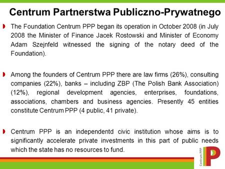 The Foundation Centrum PPP began its operation in October 2008 (in July 2008 the Minister of Finance Jacek Rostowski and Minister of Economy Adam Szejnfeld.