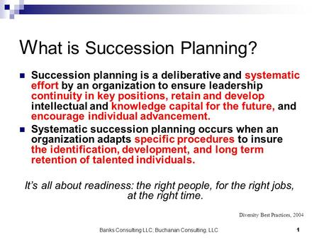 Banks Consulting LLC; Buchanan Consulting, LLC1 W hat is Succession Planning? Succession planning is a deliberative and systematic effort by an organization.