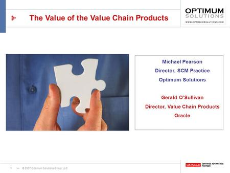 1>> © 2007 Optimum Solutions Group, LLC The Value of the Value Chain Products Michael Pearson Director, SCM Practice Optimum Solutions Gerald OSullivan.