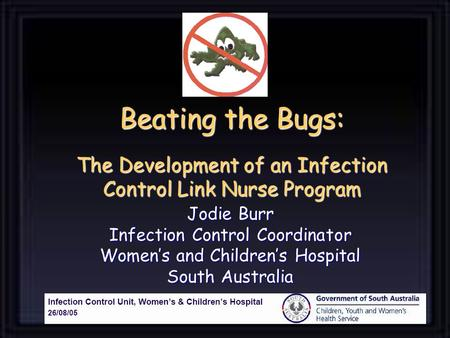 Beating the Bugs: The Development of an Infection Control Link Nurse Program Jodie Burr Infection Control Coordinator Womens and Childrens Hospital South.