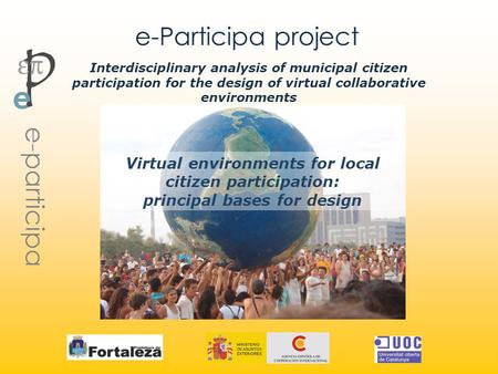 E-Participa project Virtual environments for local citizen participation: principal bases for design Interdisciplinary analysis of municipal citizen participation.