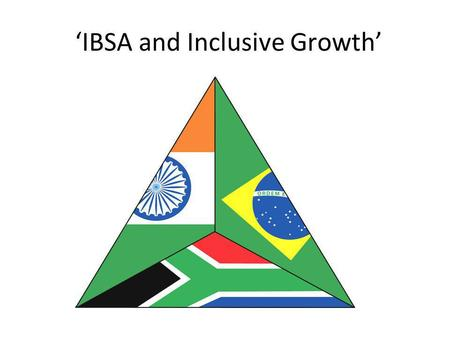 IBSA and Inclusive Growth. Structure of the presentation Part I: IBSA –IBSA background –IBSA in the present –IBSA achievements and challenges Part II: