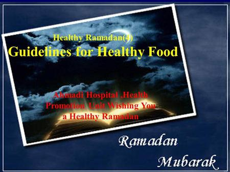 Healthy Ramadan(4) Guidelines for Healthy Food Ahmadi Hospital,Health Promotion Unit Wishing You a Healthy Ramadan.