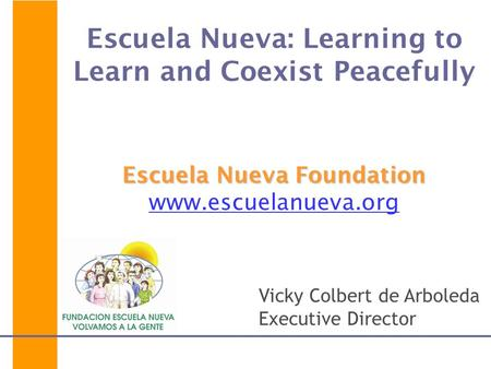 Escuela Nueva Foundation Escuela Nueva: Learning to Learn and Coexist Peacefully Escuela Nueva Foundation www.escuelanueva.org Vicky Colbert de Arboleda.