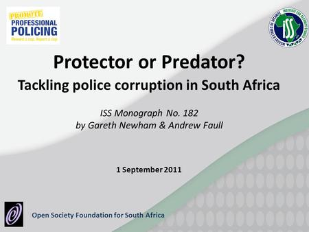 Open Society Foundation for South Africa Protector or Predator? Tackling police corruption in South Africa ISS Monograph No. 182 by Gareth Newham & Andrew.