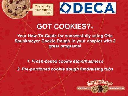 GOT COOKIES? Your How-To-Guide for successfully using Otis Spunkmeyer Cookie Dough in your chapter with 2 great programs! 1. Fresh-baked cookie store/business.
