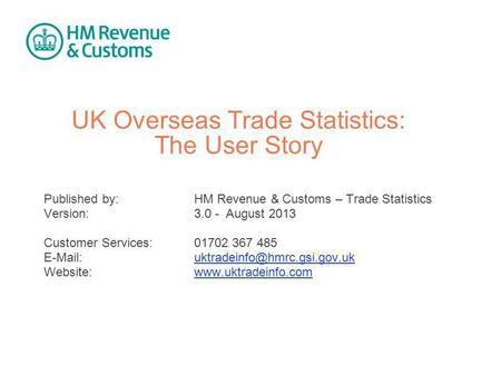 UK Overseas Trade Statistics: The User Story Published by:HM Revenue & Customs – Trade Statistics Version: 3.0 - August 2013 Customer Services:01702 367.