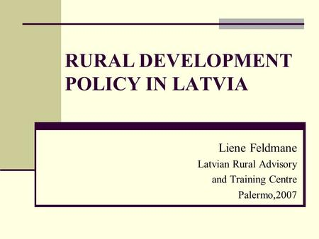 RURAL DEVELOPMENT POLICY IN LATVIA Liene Feldmane Latvian Rural Advisory and Training Centre Palermo,2007.