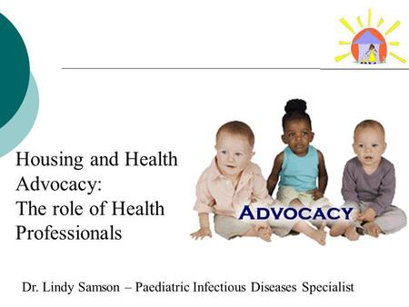 Housing and Health Advocacy: The role of Health Professionals Pediatric Advocacy Grand Rounds Dr. Lindy Samson – Paediatric Infectious Diseases Specialist.