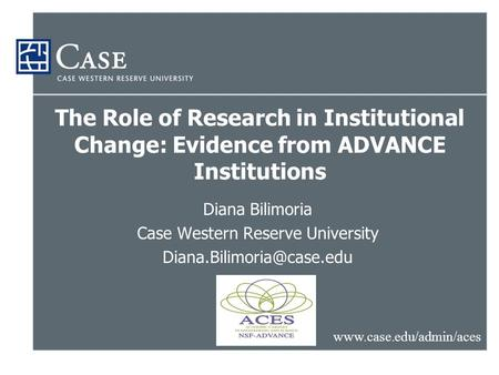 The Role of Research in Institutional Change: Evidence from ADVANCE Institutions Diana Bilimoria Case Western Reserve University