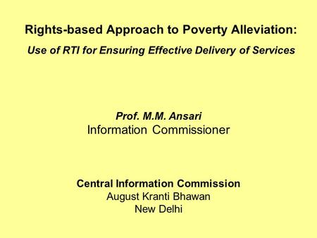 Rights-based Approach to Poverty Alleviation: Use of RTI for Ensuring Effective Delivery of Services Prof. M.M. Ansari Information Commissioner Central.