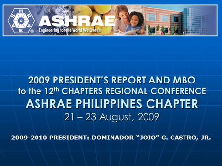 2009 PRESIDENTS REPORT AND MBO to the 12 th CHAPTERS REGIONAL CONFERENCE ASHRAE PHILIPPINES CHAPTER 21 – 23 August, 2009 2009-2010 PRESIDENT: DOMINADOR.