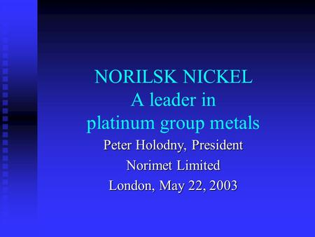 NORILSK NICKEL A leader in platinum group metals Peter Holodny, President Norimet Limited London, May 22, 2003.