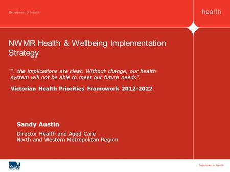 Sandy Austin Director Health and Aged Care North and Western Metropolitan Region NWMR Health & Wellbeing Implementation Strategy …the implications are.
