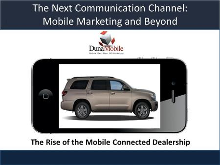 Title slide The Next Communication Channel: Mobile Marketing and Beyond The Rise of the Mobile Connected Dealership.