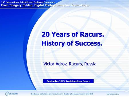 20 Years of Racurs. History of Success. Victor Adrov, Racurs, Russia From Imagery to Map: Digital Photogrammetric Technologies 13 th International Scientific.
