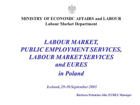 LABOUR MARKET, PUBLIC EMPLOYMENT SERVICES, LABOUR MARKET SERVICES and EURES in Poland Iceland, 29-30 September 2005 MINISTRY OF ECONOMIC AFFAIRS and LABOUR.