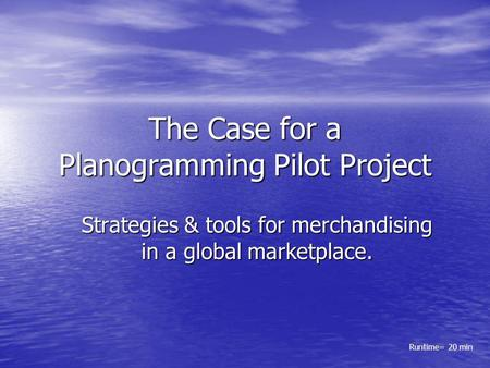 The Case for a Planogramming Pilot Project Strategies & tools for merchandising in a global marketplace. Runtime= 20 min.