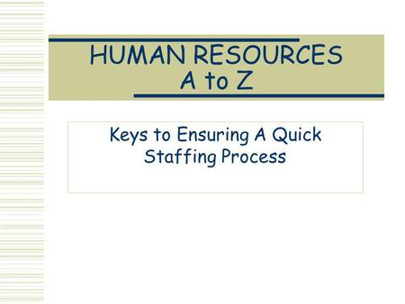HUMAN RESOURCES A to Z Keys to Ensuring A Quick Staffing Process.