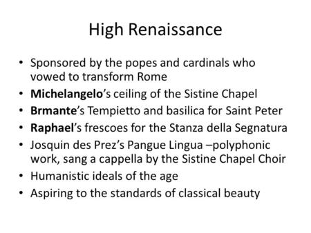 High Renaissance Sponsored by the popes and cardinals who vowed to transform Rome Michelangelos ceiling of the Sistine Chapel Brmantes Tempietto and basilica.