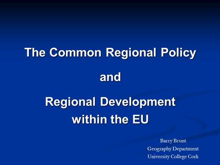 The Common Regional Policy and Regional Development within the EU Barry Brunt Geography Department University College Cork.