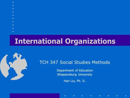 International Organizations TCH 347 Social Studies Methods Department of Education Shippensburg University Han Liu, Ph. D.