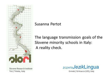 Susanna Pertot The language transmission goals of the Slovene minority schools in Italy: A reality check. Slovene Research Institute Trst / Trieste, Italy.