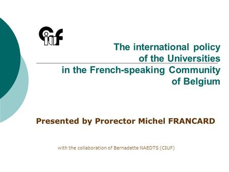 The international policy of the Universities in the French-speaking Community of Belgium Presented by Prorector Michel FRANCARD with the collaboration.