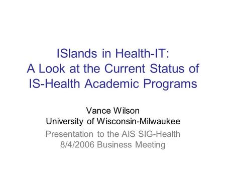 ISlands in Health-IT: A Look at the Current Status of IS-Health Academic Programs Vance Wilson University of Wisconsin-Milwaukee Presentation to the AIS.
