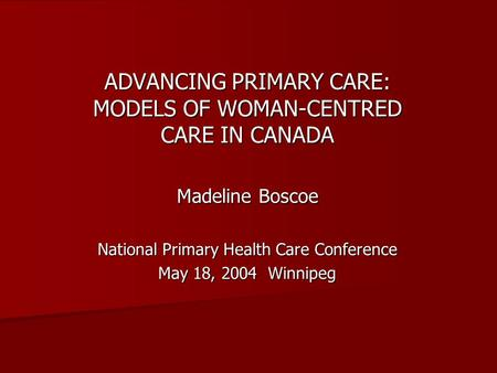 ADVANCING PRIMARY CARE: MODELS OF WOMAN-CENTRED CARE IN CANADA Madeline Boscoe National Primary Health Care Conference May 18, 2004 Winnipeg.